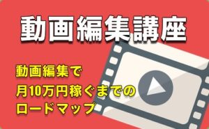 動画編集で月10万円稼ぐまでのロードマップ